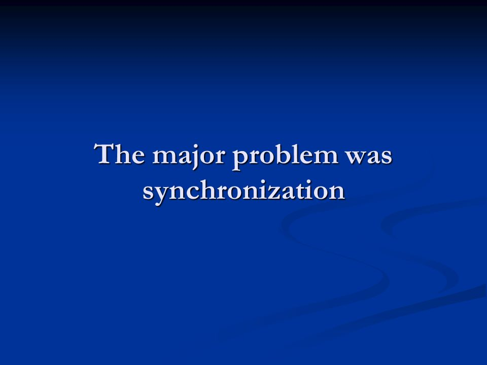The major problem was synchronization