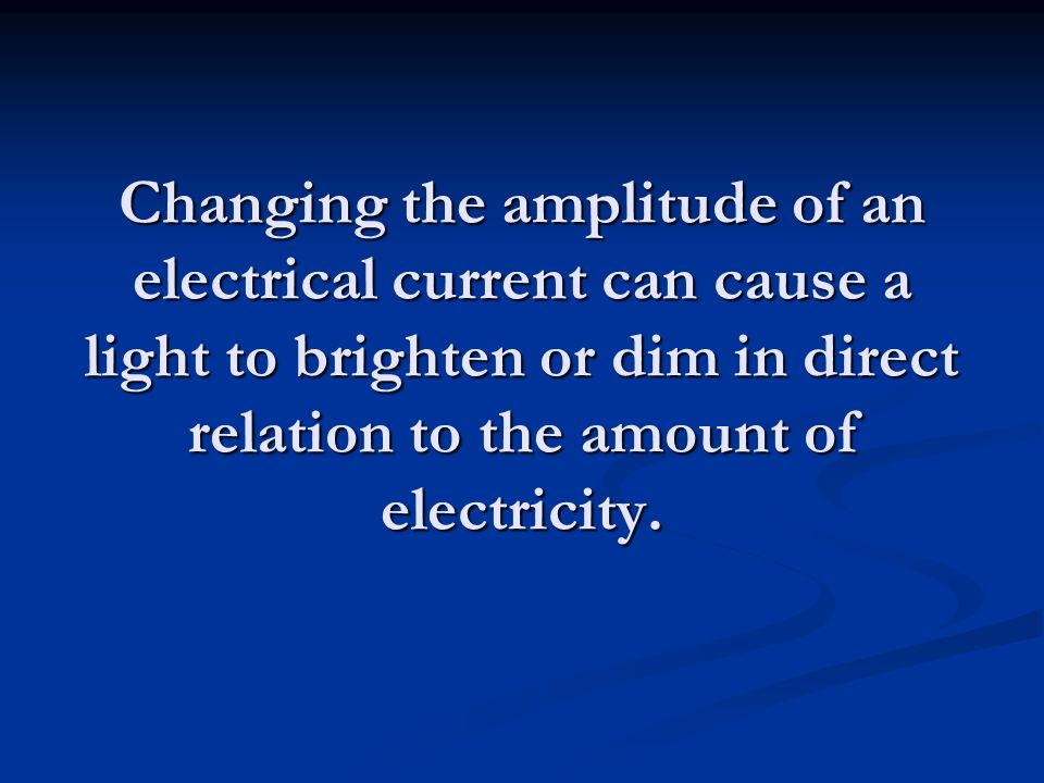 Changing the amplitude of an electrical current can cause a light to brighten or dim in direct relation to the amount of electricity.