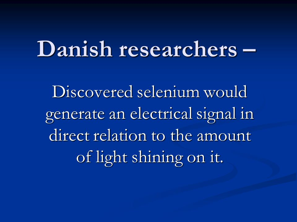 Danish researchers – Discovered selenium would generate an electrical signal in direct relation to the amount of light shining on it.