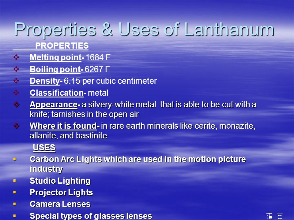 Properties & Uses of Lanthanum PROPERTIES   Melting point- 1684 F   Boiling point- 6267 F   Density- 6.15 per cubic centimeter   Classification- metal  Appearance- a silvery-white metal that is able to be cut with a knife; tarnishes in the open air  Where it is found- in rare earth minerals like cerite, monazite, allanite, and bastinite USES USES  Carbon Arc Lights which are used in the motion picture industry  Studio Lighting  Projector Lights  Camera Lenses  Special types of glasses lenses