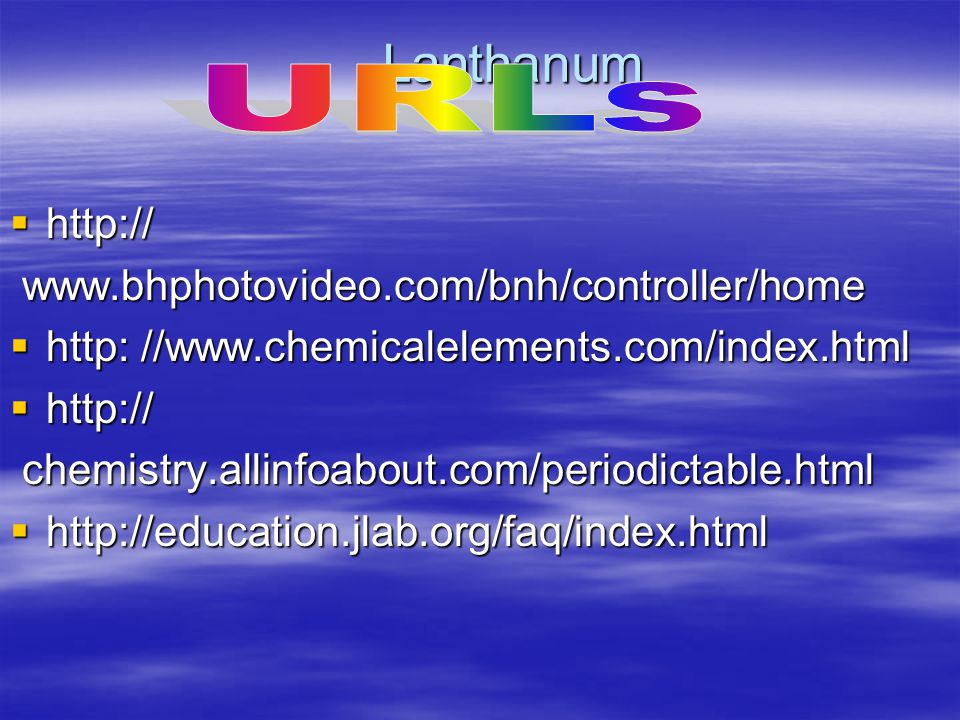 Lanthanum hhhhttp:// www.bhphotovideo.com/bnh/controller/home hhhhttp: //www.chemicalelements.com/index.html hhhhttp:// chemistry.allinfoabout.com/periodictable.html hhhhttp://education.jlab.org/faq/index.html