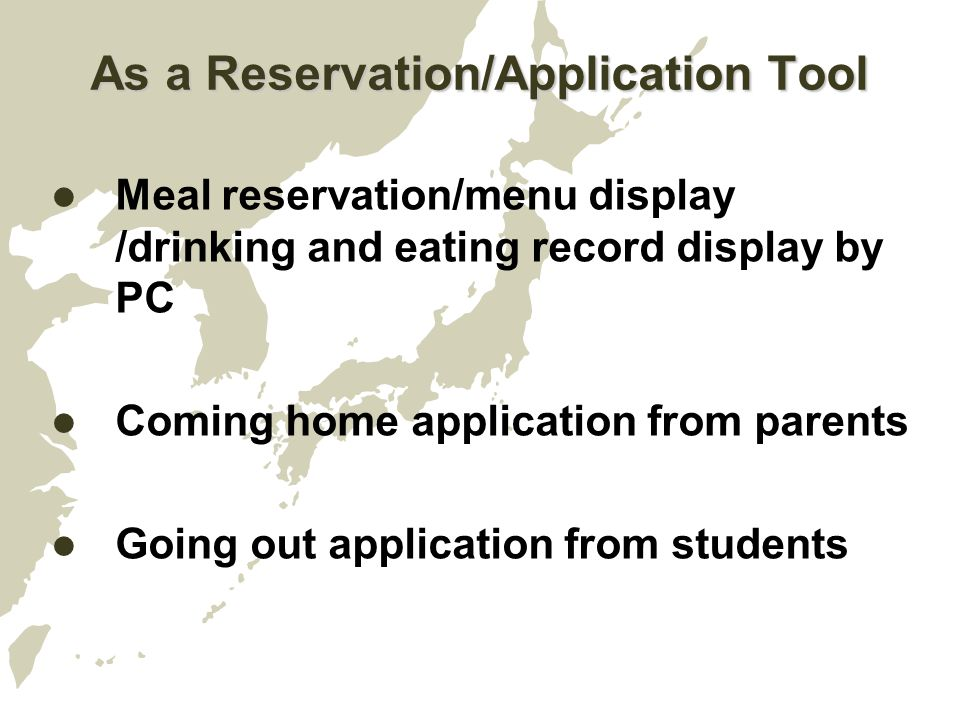 As a Reservation/Application Tool Meal reservation/menu display /drinking and eating record display by PC Coming home application from parents Going out application from students
