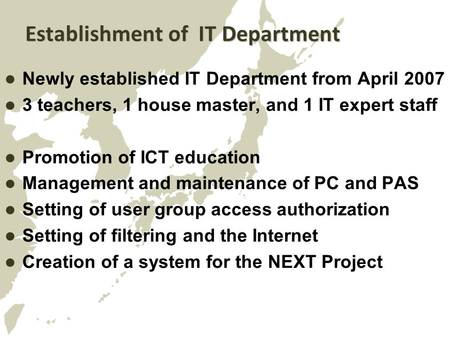 Establishment of IT Department Newly established IT Department from April 2007 3 teachers, 1 house master, and 1 IT expert staff Promotion of ICT education Management and maintenance of PC and PAS Setting of user group access authorization Setting of filtering and the Internet Creation of a system for the NEXT Project