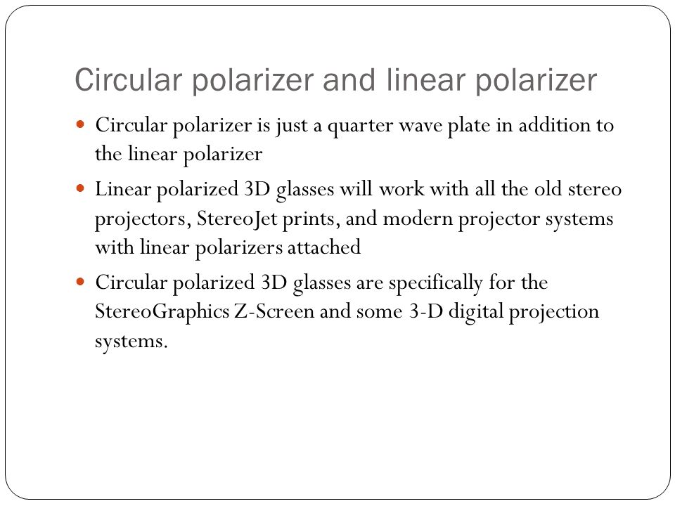 Circular polarizer and linear polarizer Circular polarizer is just a quarter wave plate in addition to the linear polarizer Linear polarized 3D glasses will work with all the old stereo projectors, StereoJet prints, and modern projector systems with linear polarizers attached Circular polarized 3D glasses are specifically for the StereoGraphics Z-Screen and some 3-D digital projection systems.