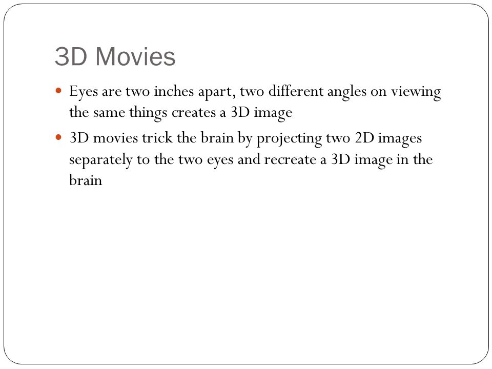 3D Movies Eyes are two inches apart, two different angles on viewing the same things creates a 3D image 3D movies trick the brain by projecting two 2D