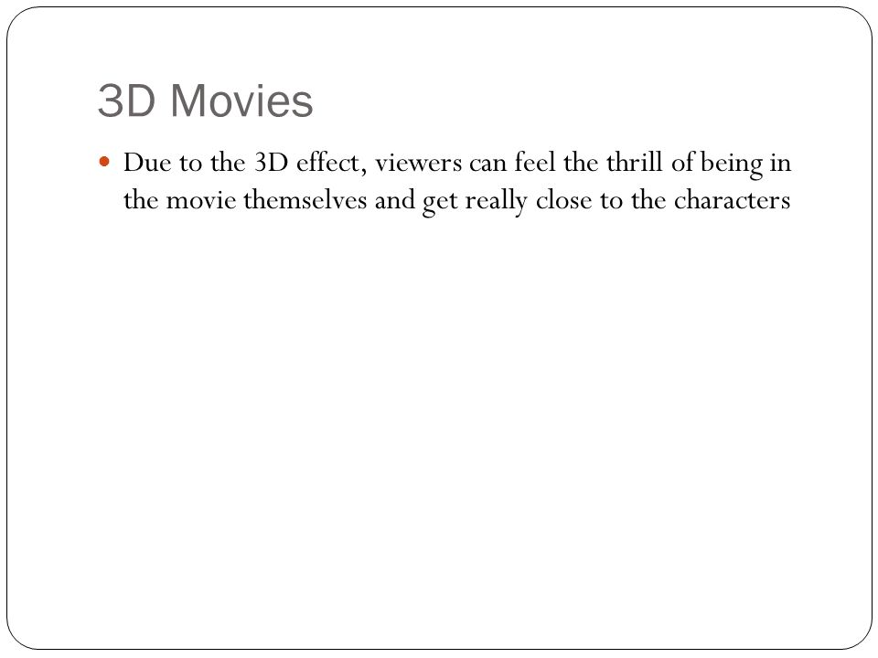 3D Movies Due to the 3D effect, viewers can feel the thrill of being in the movie themselves and get really close to the characters
