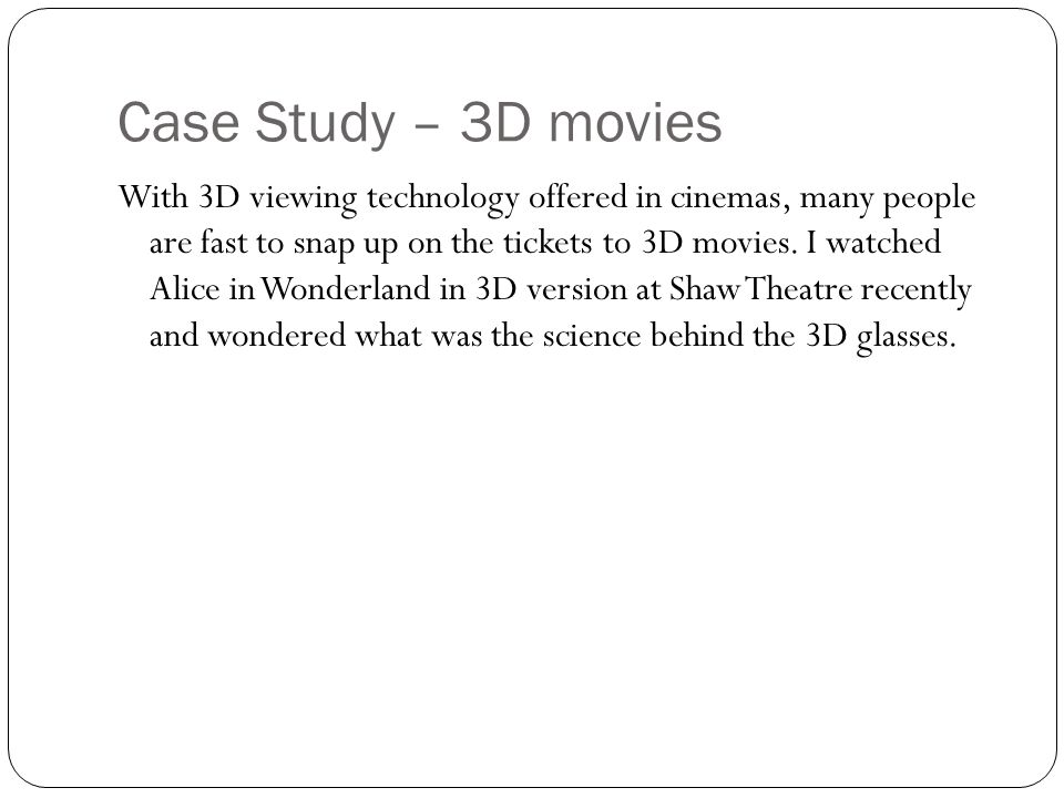 Case Study – 3D movies With 3D viewing technology offered in cinemas, many people are fast to snap up on the tickets to 3D movies. I watched Alice in