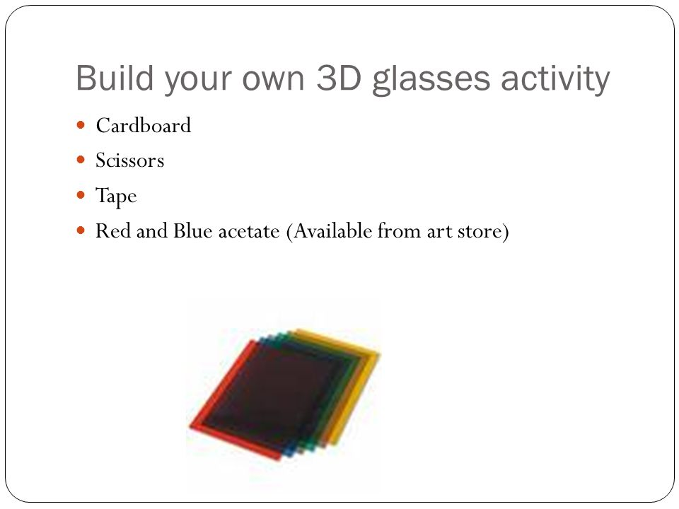 Build your own 3D glasses activity Cardboard Scissors Tape Red and Blue acetate (Available from art store)