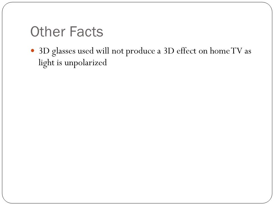 Other Facts 3D glasses used will not produce a 3D effect on home TV as light is unpolarized