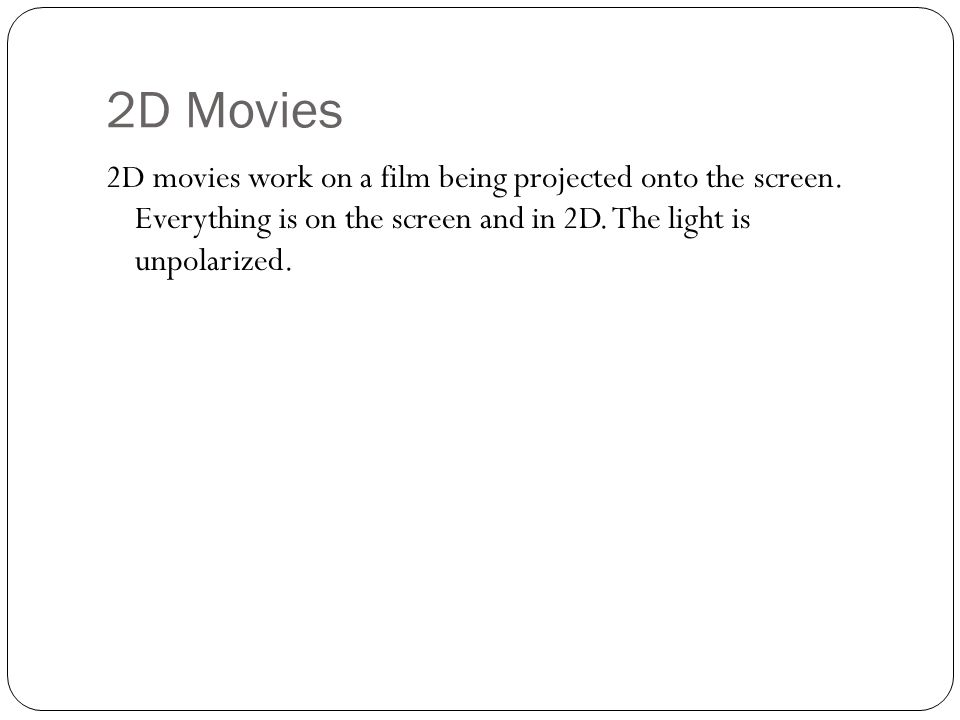 2D Movies 2D movies work on a film being projected onto the screen. Everything is on the screen and in 2D. The light is unpolarized.