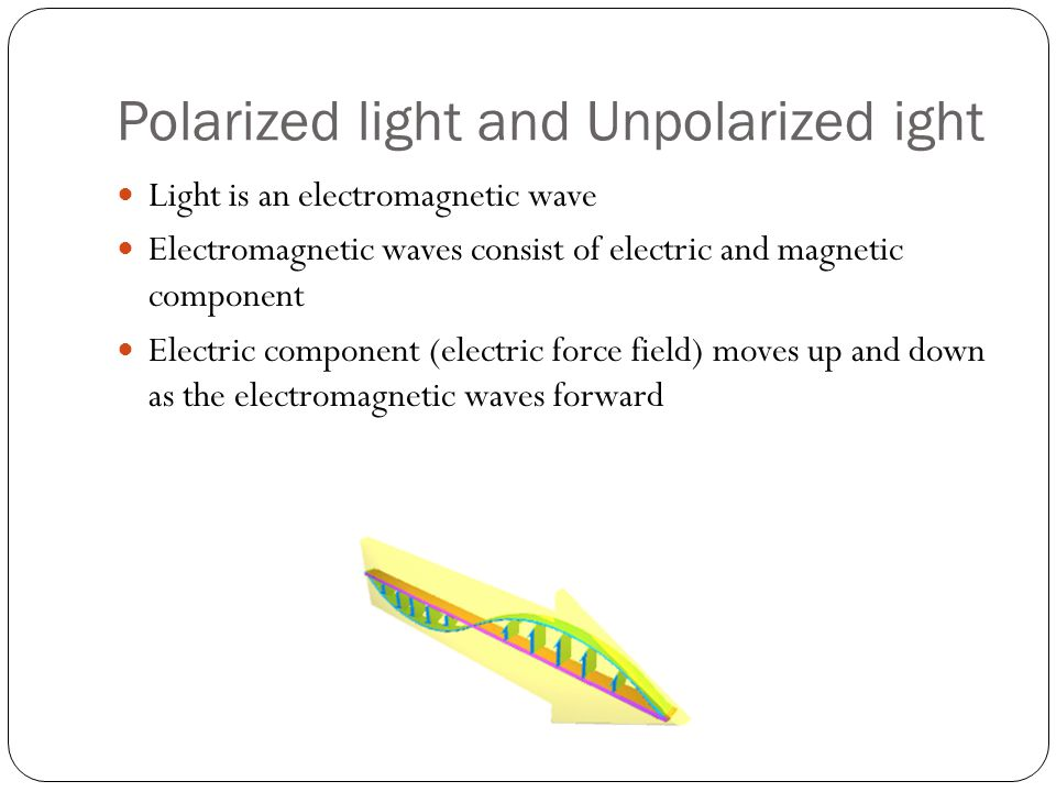 Polarized light and Unpolarized ight Light is an electromagnetic wave Electromagnetic waves consist of electric and magnetic component Electric component (electric force field) moves up and down as the electromagnetic waves forward