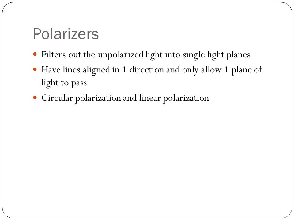 Polarizers Filters out the unpolarized light into single light planes Have lines aligned in 1 direction and only allow 1 plane of light to pass Circular polarization and linear polarization