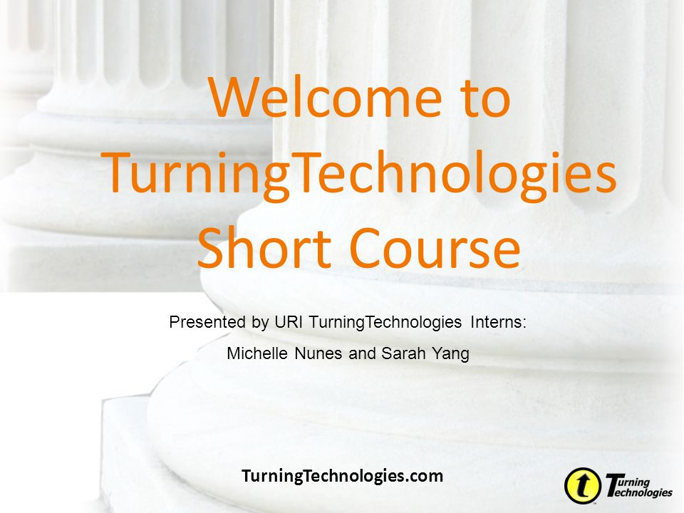 Welcome to TurningTechnologies Short Course TurningTechnologies.com Presented by URI TurningTechnologies Interns: Michelle Nunes and Sarah Yang