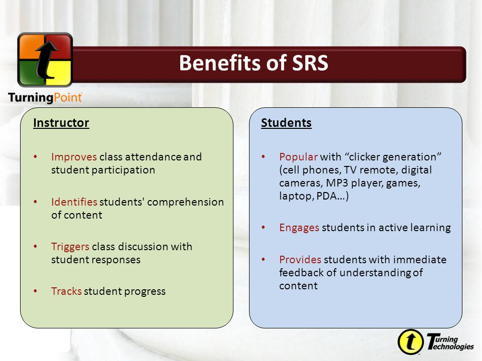 Instructor Improves class attendance and student participation Identifies students comprehension of content Triggers class discussion with student responses Tracks student progress Students Popular with clicker generation (cell phones, TV remote, digital cameras, MP3 player, games, laptop, PDA…) Engages students in active learning Provides students with immediate feedback of understanding of content Benefits of SRS