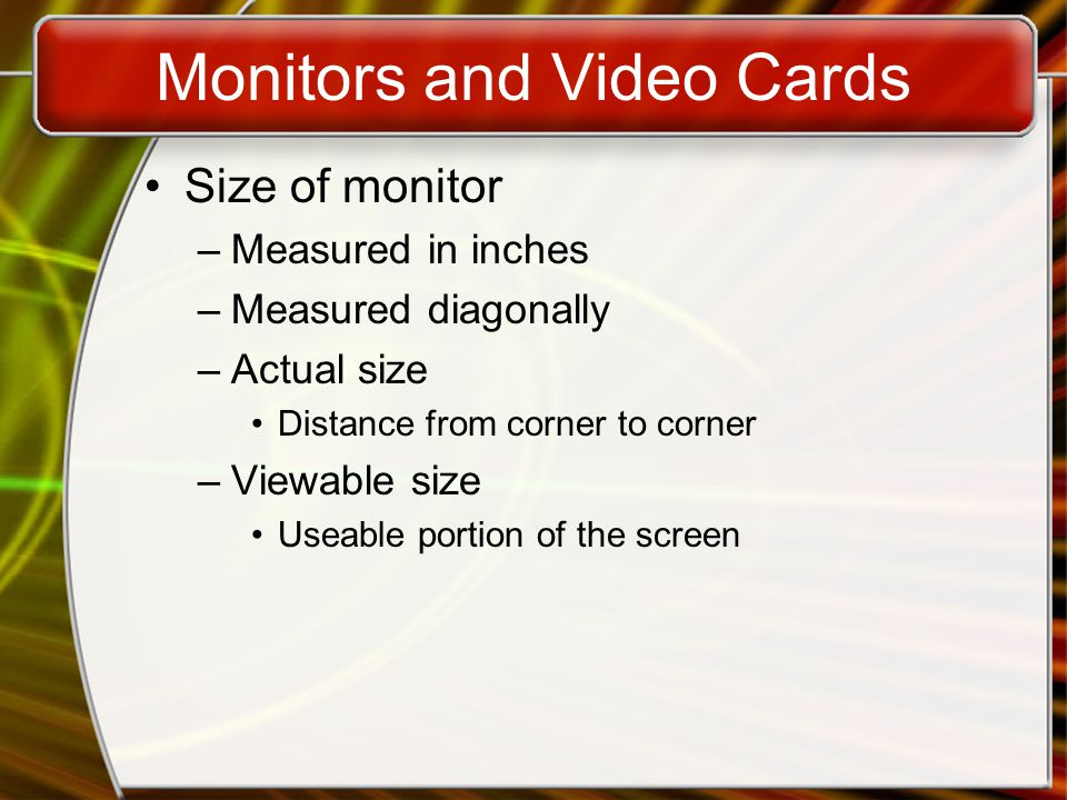 Monitors and Video Cards Size of monitor –Measured in inches –Measured diagonally –Actual size Distance from corner to corner –Viewable size Useable portion of the screen