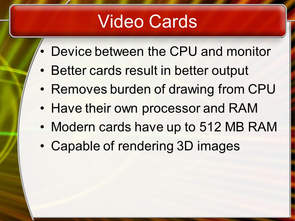 Video Cards Device between the CPU and monitor Better cards result in better output Removes burden of drawing from CPU Have their own processor and RAM Modern cards have up to 512 MB RAM Capable of rendering 3D images