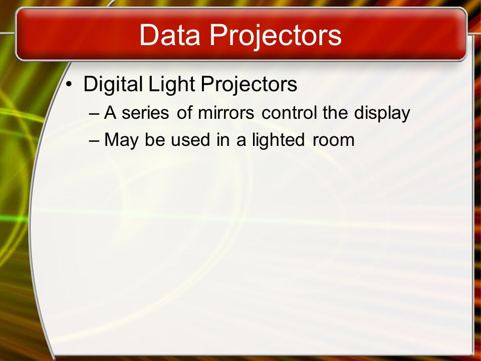 Data Projectors Digital Light Projectors –A series of mirrors control the display –May be used in a lighted room