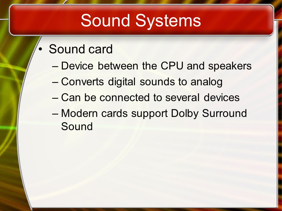 Sound Systems Sound card –Device between the CPU and speakers –Converts digital sounds to analog –Can be connected to several devices –Modern cards support Dolby Surround Sound