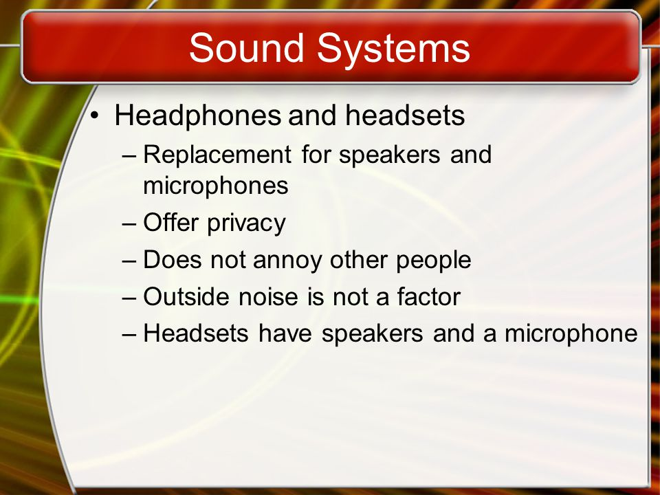 Sound Systems Headphones and headsets –Replacement for speakers and microphones –Offer privacy –Does not annoy other people –Outside noise is not a factor –Headsets have speakers and a microphone