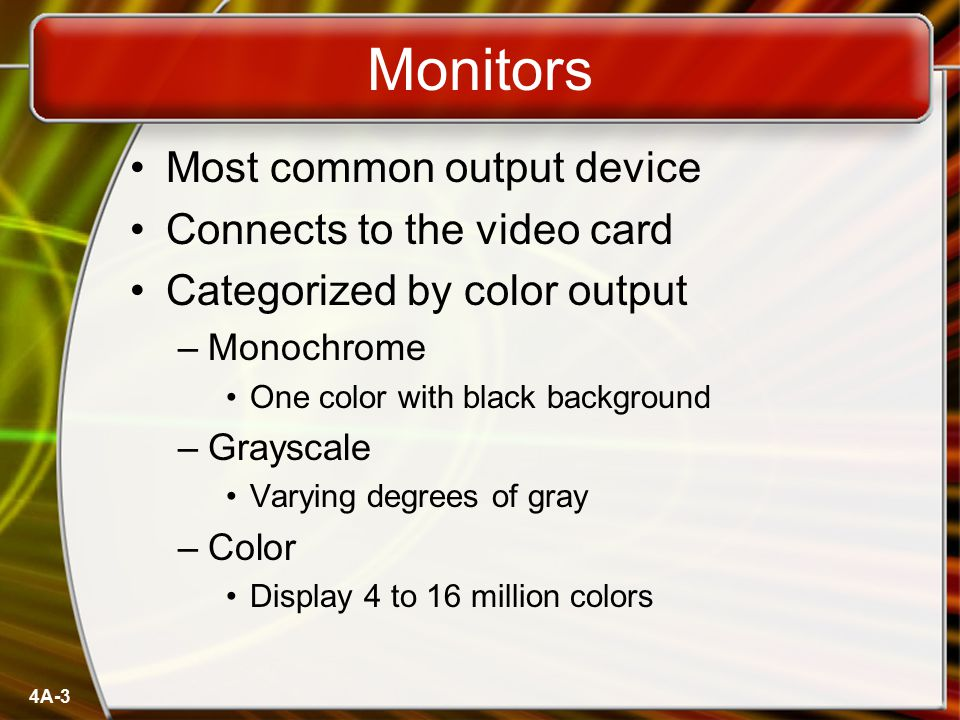 Monitors Cathode Ray Tube (CRT) –Most common type of monitor –Electrons fired from the back –Electrons excite phosphor to glow –Phosphor is arranged in dots called pixels –Dot mask ensures proper pixel is lit