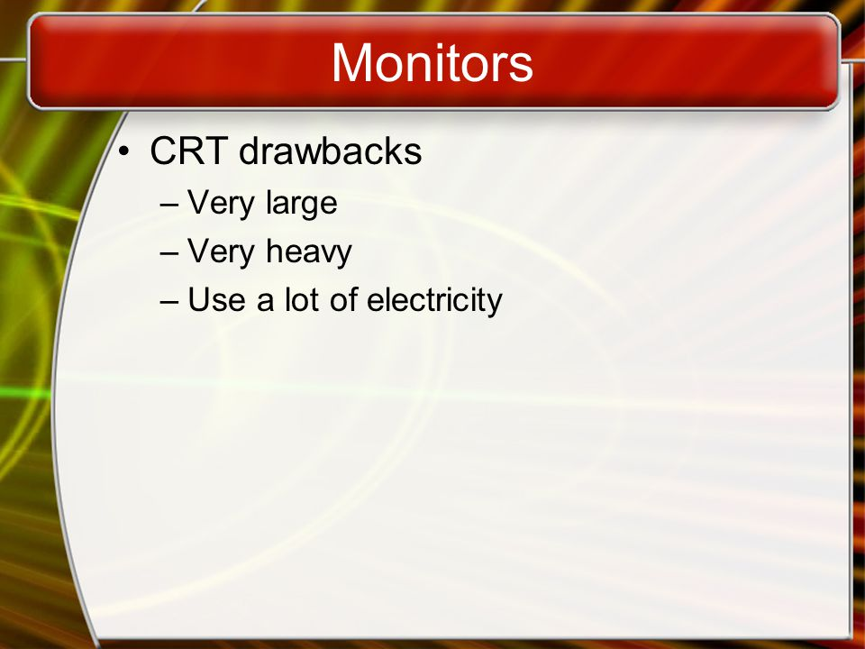 Monitors CRT drawbacks –Very large –Very heavy –Use a lot of electricity