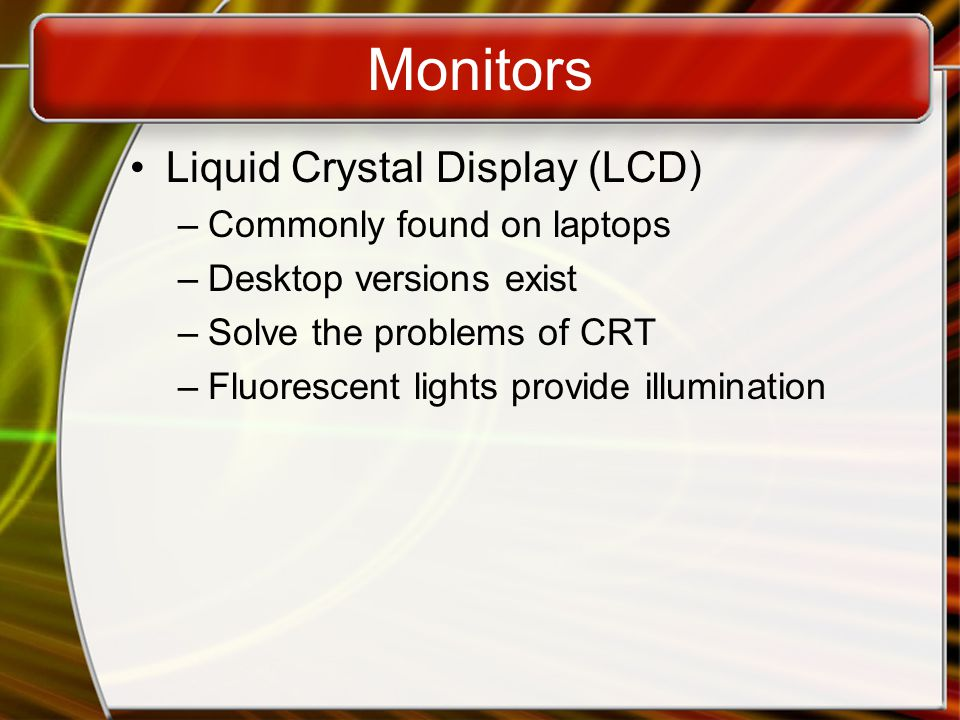 Monitors Passive matrix LCD –Pixels arranged in a grid –Pixels are activated indirectly Row and column are activated –Animation can be blurry