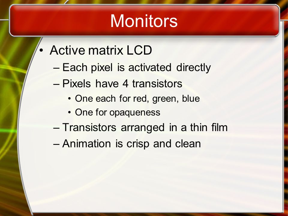 Monitors Drawbacks to LCD –More expensive than CRT –Must sit directly in front of screen –Can be more fragile than CRT