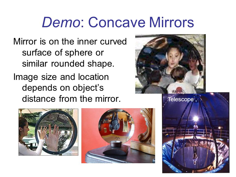 Demo: Concave Mirrors Mirror is on the inner curved surface of sphere or similar rounded shape.