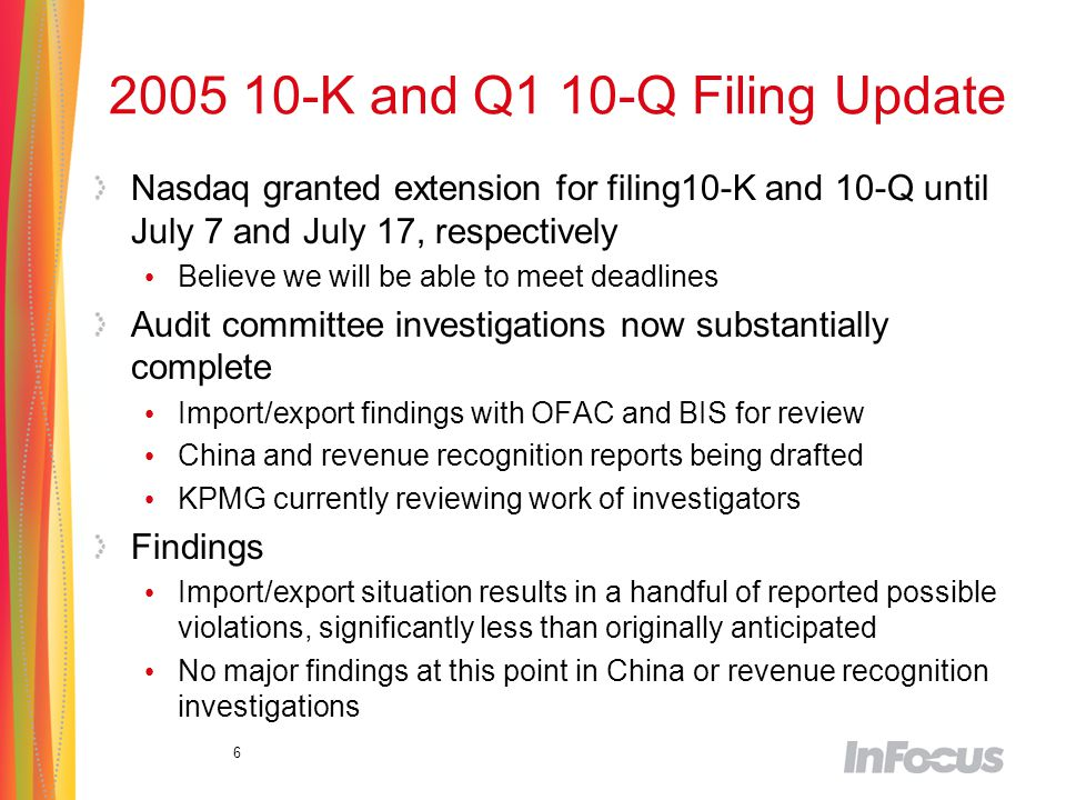 6 2005 10-K and Q1 10-Q Filing Update Nasdaq granted extension for filing10-K and 10-Q until July 7 and July 17, respectively Believe we will be able to meet deadlines Audit committee investigations now substantially complete Import/export findings with OFAC and BIS for review China and revenue recognition reports being drafted KPMG currently reviewing work of investigators Findings Import/export situation results in a handful of reported possible violations, significantly less than originally anticipated No major findings at this point in China or revenue recognition investigations