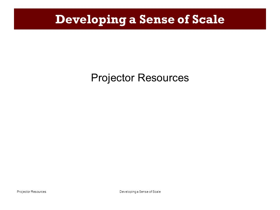 Developing a Sense of ScaleProjector Resources Developing a Sense of Scale Projector Resources