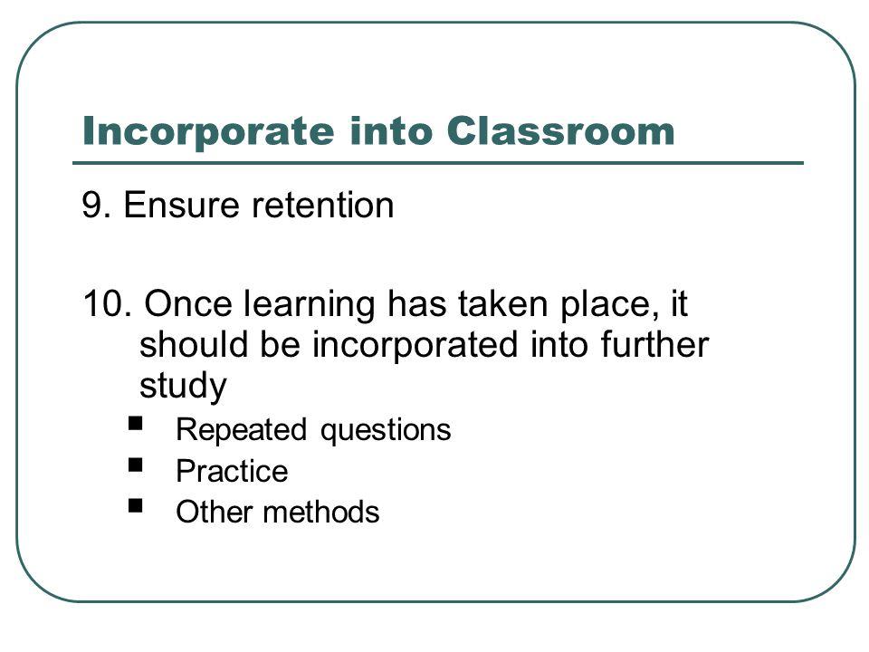 Incorporate into Classroom 9. Ensure retention 10.