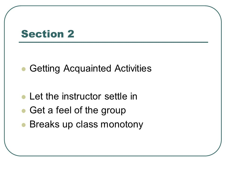 Section 2 Getting Acquainted Activities Let the instructor settle in Get a feel of the group Breaks up class monotony