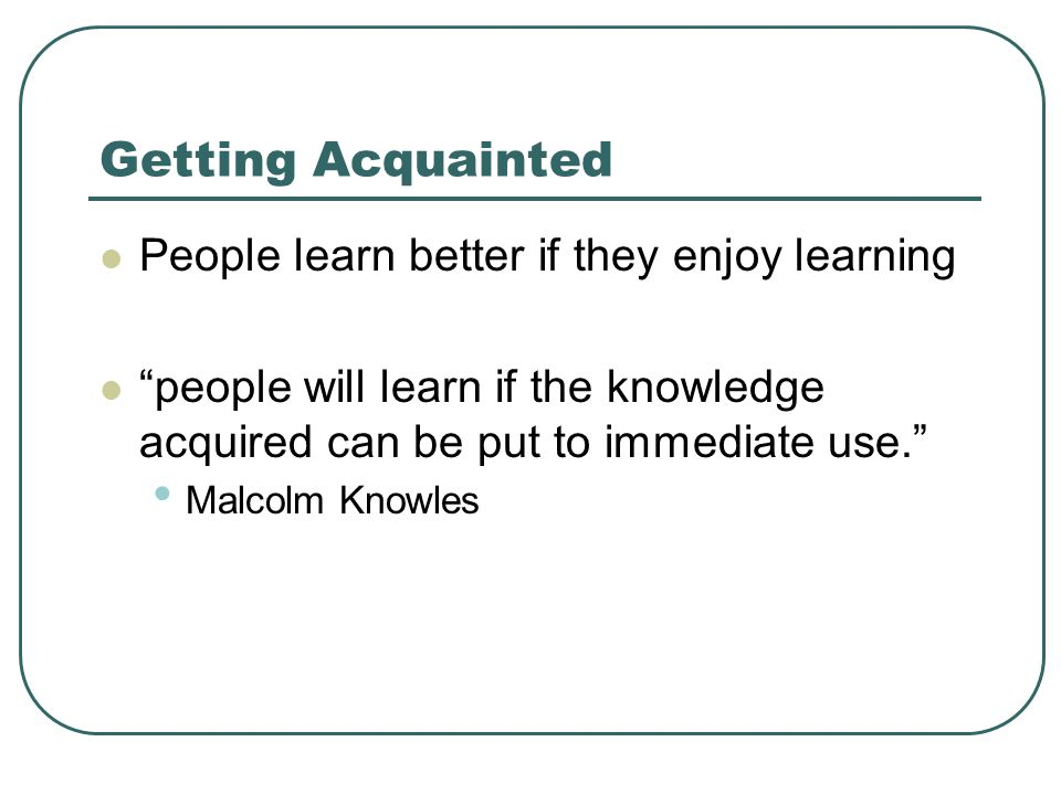 Getting Acquainted People learn better if they enjoy learning people will learn if the knowledge acquired can be put to immediate use. Malcolm Knowles