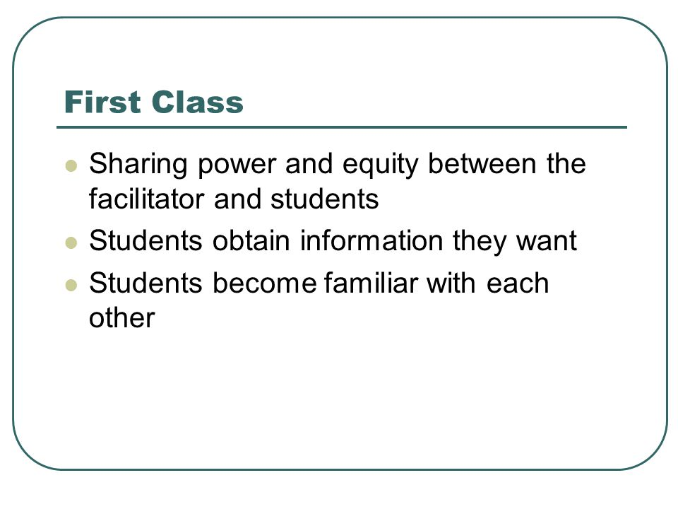First Class Sharing power and equity between the facilitator and students Students obtain information they want Students become familiar with each other