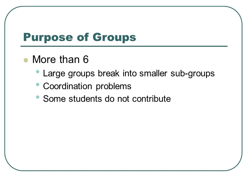 Purpose of Groups More than 6 Large groups break into smaller sub-groups Coordination problems Some students do not contribute