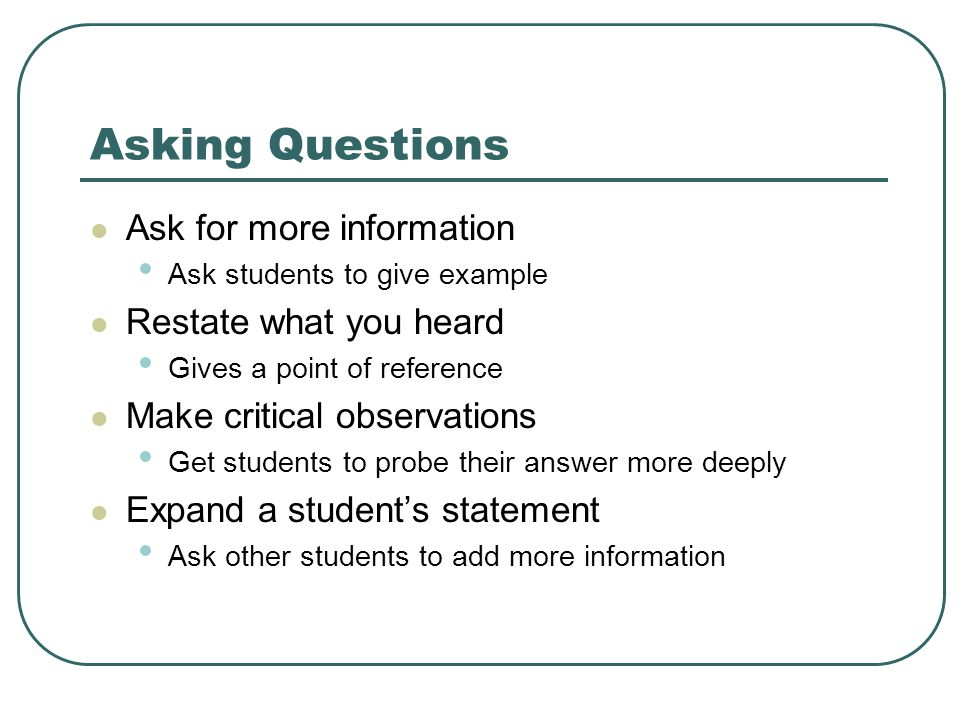 Asking Questions Ask for more information Ask students to give example Restate what you heard Gives a point of reference Make critical observations Get students to probe their answer more deeply Expand a student's statement Ask other students to add more information