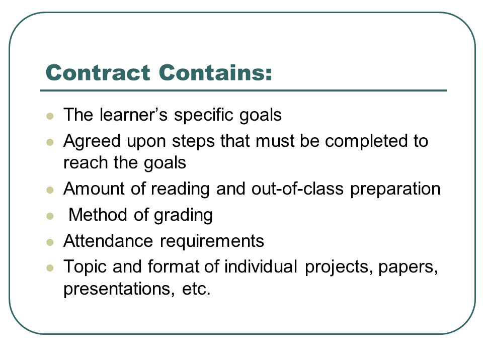 Contract Contains: The learner's specific goals Agreed upon steps that must be completed to reach the goals Amount of reading and out-of-class preparation Method of grading Attendance requirements Topic and format of individual projects, papers, presentations, etc.