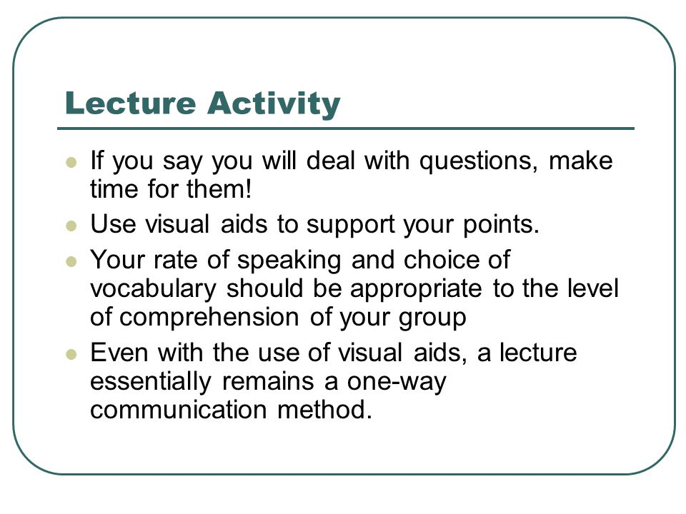 Lecture Activity If you say you will deal with questions, make time for them.