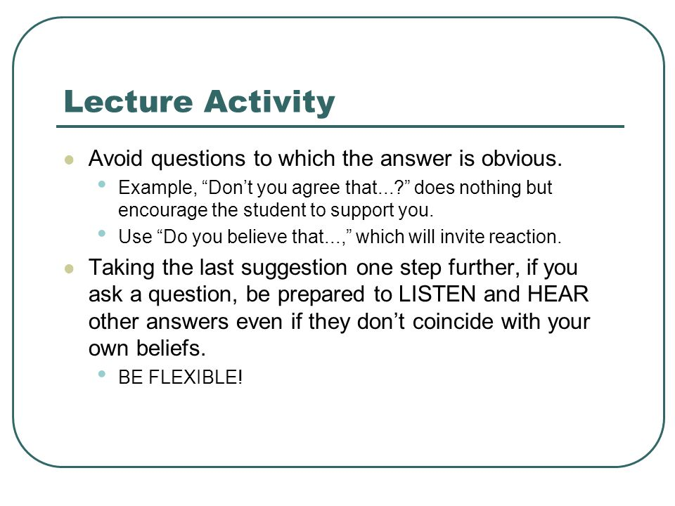 Lecture Activity Avoid questions to which the answer is obvious.