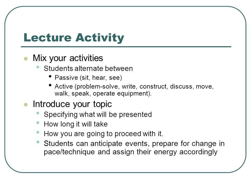 Lecture Activity Mix your activities Students alternate between Passive (sit, hear, see) Active (problem-solve, write, construct, discuss, move, walk, speak, operate equipment).