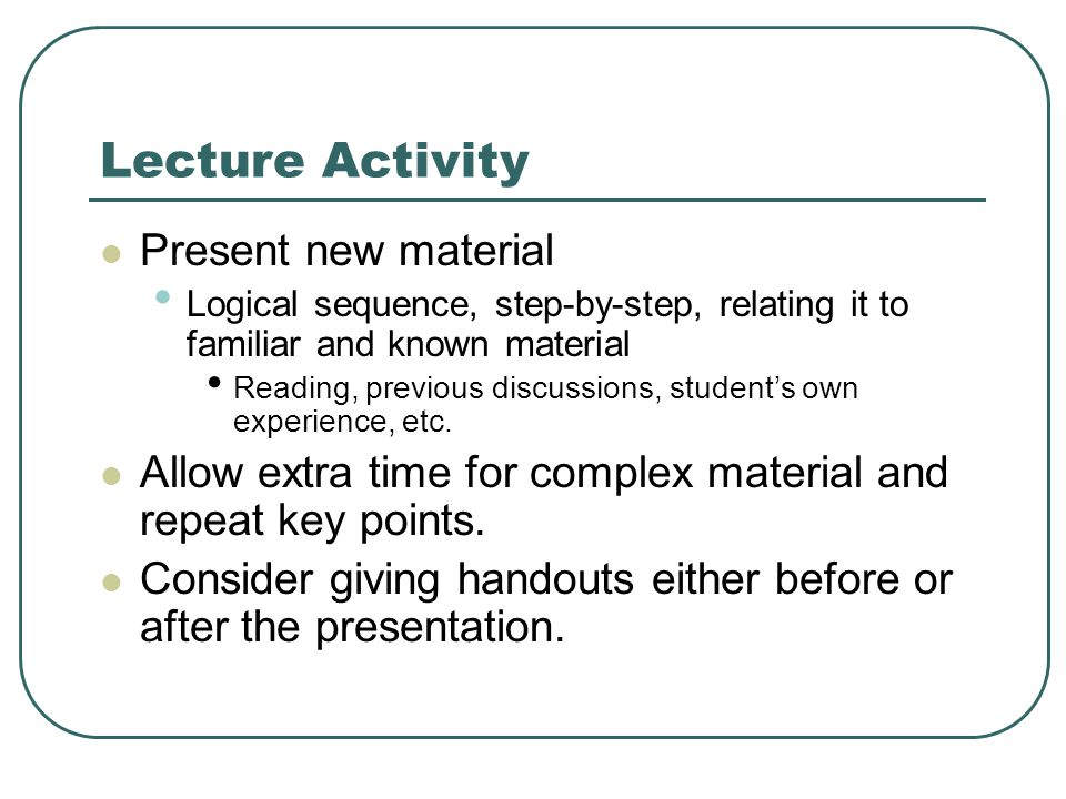 Lecture Activity Present new material Logical sequence, step-by-step, relating it to familiar and known material Reading, previous discussions, student's own experience, etc.