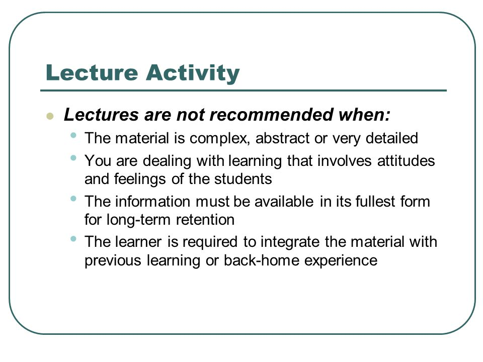 Lecture Activity Lectures are not recommended when: The material is complex, abstract or very detailed You are dealing with learning that involves attitudes and feelings of the students The information must be available in its fullest form for long-term retention The learner is required to integrate the material with previous learning or back-home experience