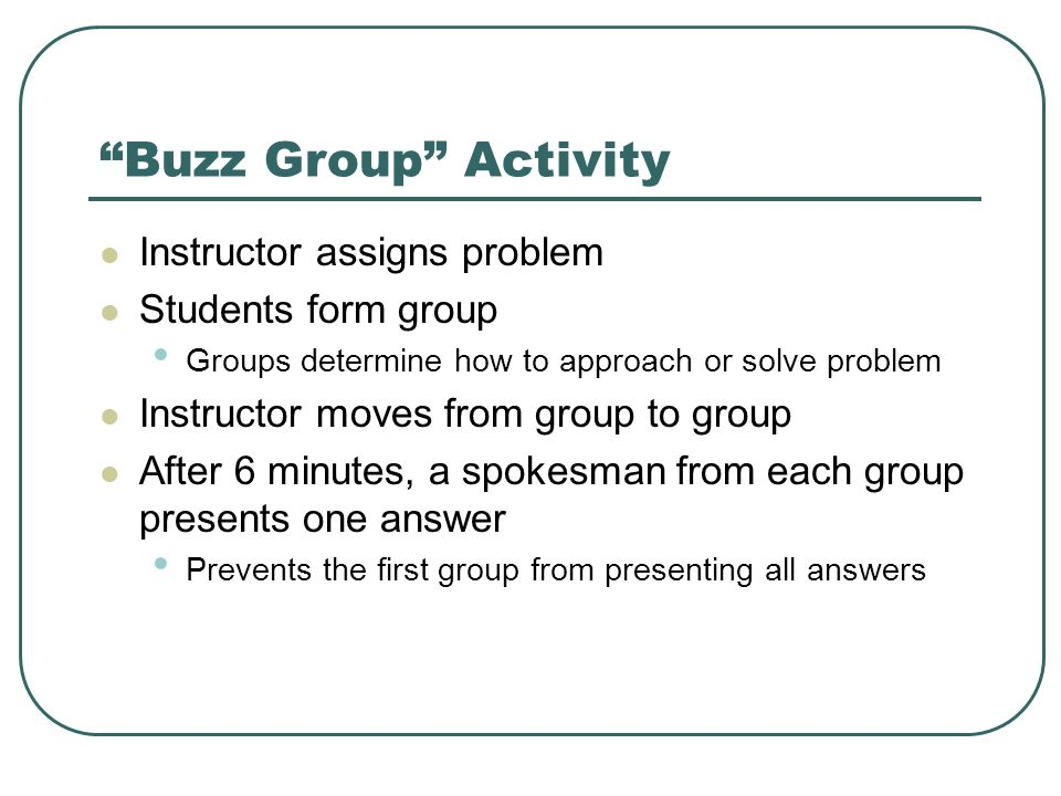 Buzz Group Activity Instructor assigns problem Students form group Groups determine how to approach or solve problem Instructor moves from group to group After 6 minutes, a spokesman from each group presents one answer Prevents the first group from presenting all answers