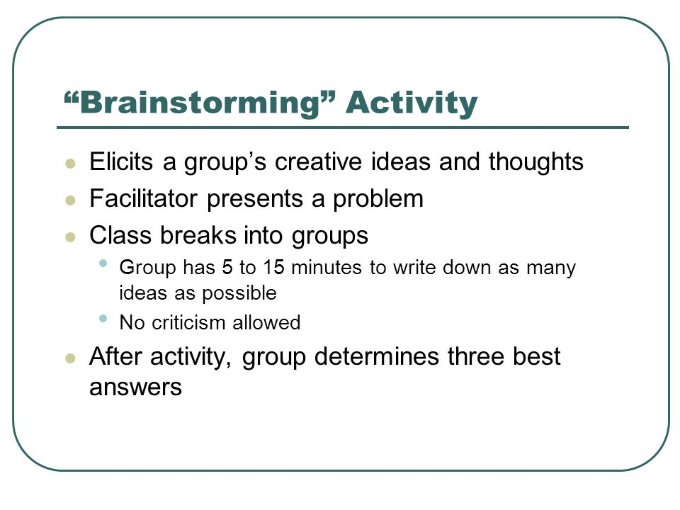 Brainstorming Activity Elicits a group's creative ideas and thoughts Facilitator presents a problem Class breaks into groups Group has 5 to 15 minutes to write down as many ideas as possible No criticism allowed After activity, group determines three best answers