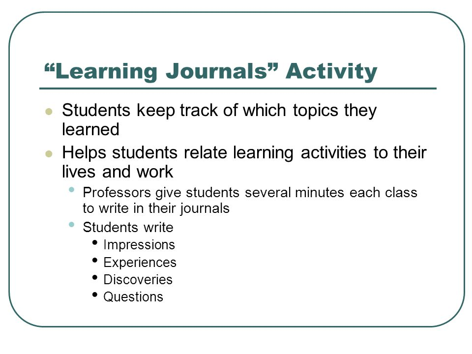 Learning Journals Activity Students keep track of which topics they learned Helps students relate learning activities to their lives and work Professors give students several minutes each class to write in their journals Students write Impressions Experiences Discoveries Questions