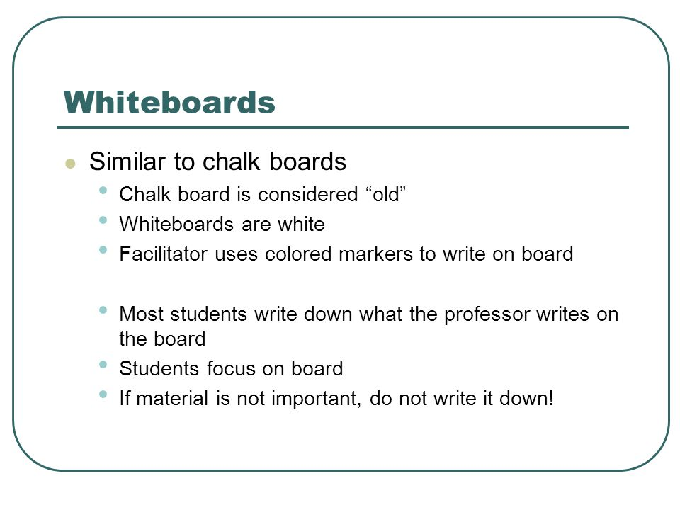 Whiteboards Similar to chalk boards Chalk board is considered old Whiteboards are white Facilitator uses colored markers to write on board Most students write down what the professor writes on the board Students focus on board If material is not important, do not write it down!