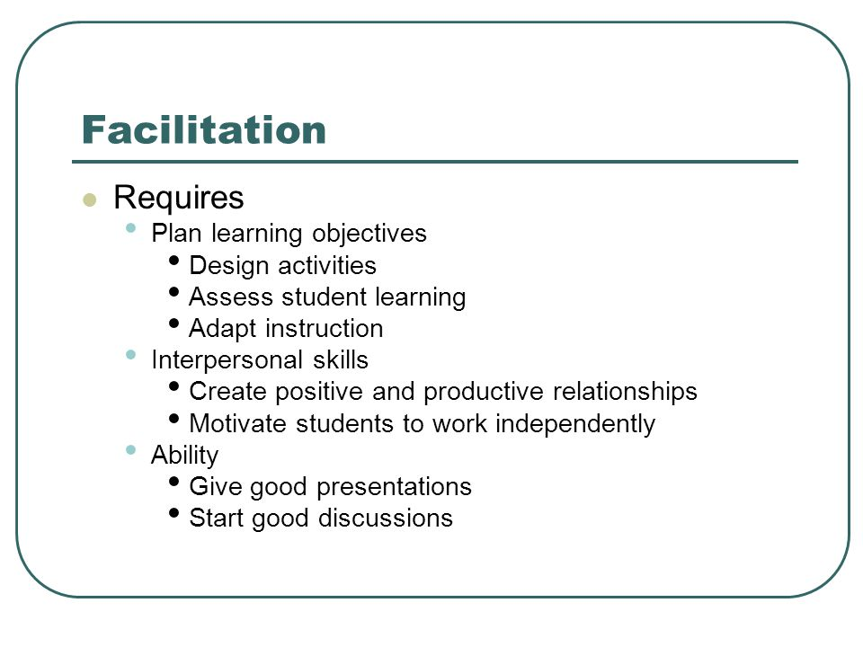 Facilitation Requires Plan learning objectives Design activities Assess student learning Adapt instruction Interpersonal skills Create positive and productive relationships Motivate students to work independently Ability Give good presentations Start good discussions