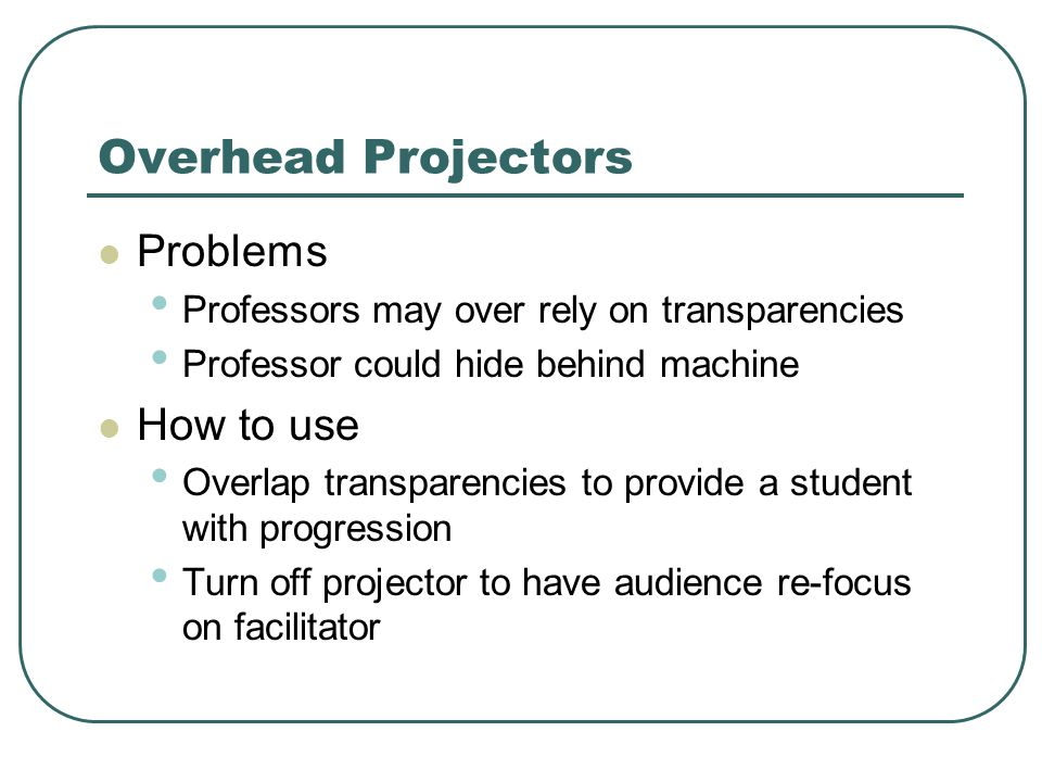 Overhead Projectors Problems Professors may over rely on transparencies Professor could hide behind machine How to use Overlap transparencies to provide a student with progression Turn off projector to have audience re-focus on facilitator