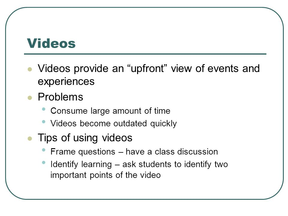 Videos Videos provide an upfront view of events and experiences Problems Consume large amount of time Videos become outdated quickly Tips of using videos Frame questions – have a class discussion Identify learning – ask students to identify two important points of the video