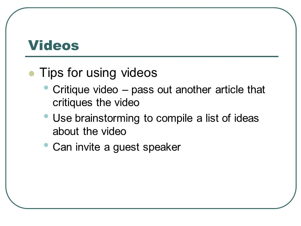 Videos Tips for using videos Critique video – pass out another article that critiques the video Use brainstorming to compile a list of ideas about the video Can invite a guest speaker